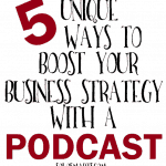 Five Unique Ways to Boost Your Business Strategy With A Podcast